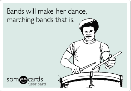 Bands will make her dance, marching bands that is.