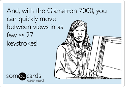 And, with the Glamatron 7000, you can quickly move between views in as few as 27 keystrokes!
