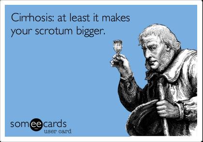 Cirrhosis: at least it makes your scrotum bigger.