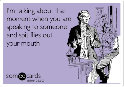 I'm talking about that moment when you are speaking to someone and spit flies out your mouth
