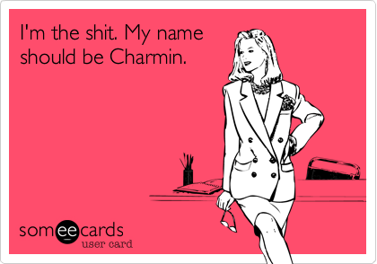 I'm the shit. My name should be Charmin.