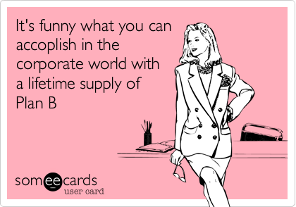 It's funny what you can accoplish in the corporate world with a lifetime supply of Plan B