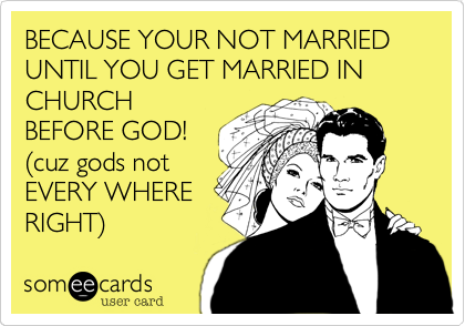 BECAUSE YOUR NOT MARRIED UNTIL YOU GET MARRIED IN CHURCH BEFORE GOD! %28cuz gods not EVERY WHERE RIGHT%29