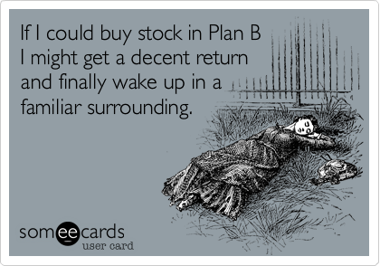 If I could buy stock in Plan B I might get a decent return and finally wake up in a familiar surrounding.