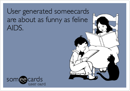 User generated someecards are about as funny as feline AIDS.