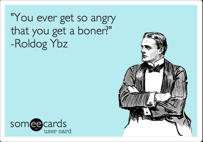 """You ever get so angry that you get a boner?""  -Roldog Ybz"