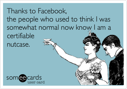 Thanks to Facebook,  the people who used to think I was somewhat normal now know I am a certifiable nutcase.