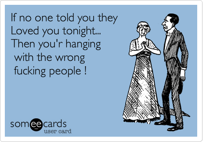 If no one told you they    Loved you tonight...    Then you'r hanging  with the wrong   fucking people !