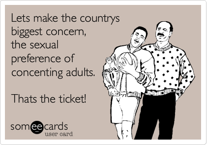 Lets make the countrys biggest concern, the sexual preference of concenting adults.  Thats the ticket!