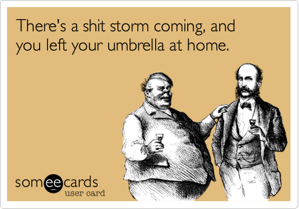 There's a shit storm coming, and you left your umbrella at home.