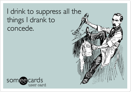 I drink to suppress all the things I drank to concede.