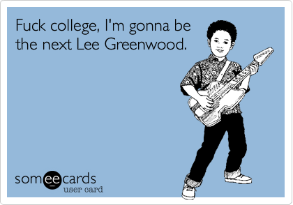 Fuck college, I'm gonna be the next Lee Greenwood.