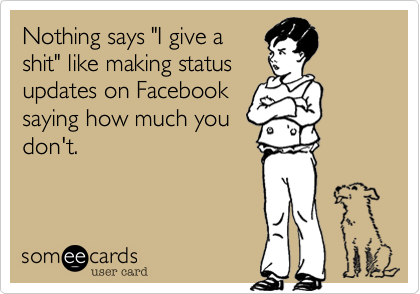 """Nothing says """"I give a shit"""" like making status updates on Facebook saying how much you don't."""
