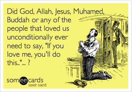 """Did God, Allah, Jesus, Muhamed, Buddah or any of the people that loved us  unconditionally ever need to say, """"If you love me, you'll do this..""""... ?"""