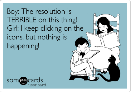 Boy: The resolution is TERRIBLE on this thing!  Girl: I keep clicking on the icons, but nothing is happening!