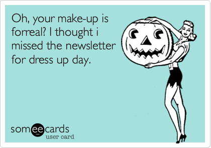 Oh, your make-up is forreal? I thought i missed the newsletter for dress up day.