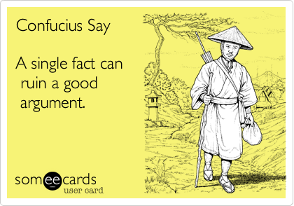Confucius Say  A single fact can  ruin a good  argument.
