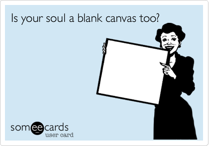 Is your soul a blank canvas too?