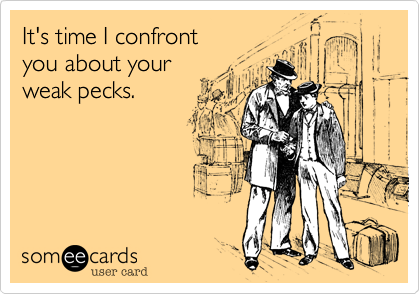It's time I confront you about your weak pecks.