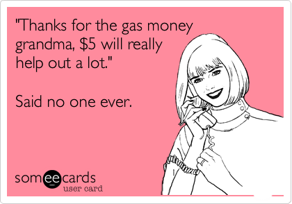"""Thanks for the gas money grandma, %245 will really help out a lot.""  Said no one ever."