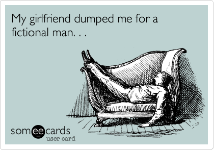 My girlfriend dumped me for a fictional man. . .