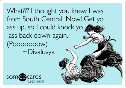 What??? I thought you knew I was from South Central. Now! Get yo ass up, so I could knock yo  ass back down again. %28Pooooooow%29         %7EDivaluvya