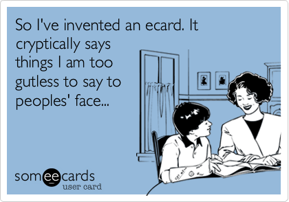 So I've invented an ecard. It cryptically says things I am too gutless to say to peoples' face...