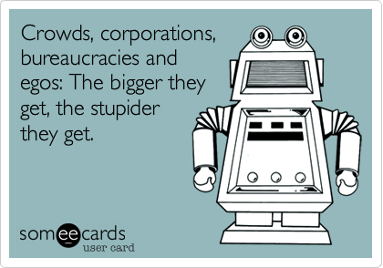 Crowds, corporations, bureaucracies and egos: The bigger they get, the stupider they get.