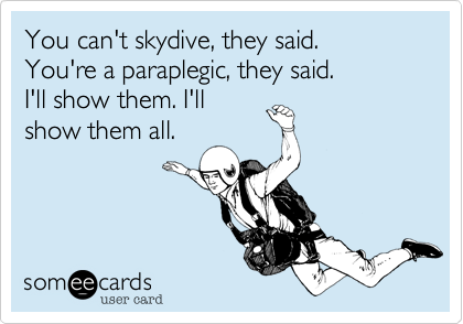 You can't skydive, they said. You're a paraplegic, they said. I'll show them. I'll show them all.