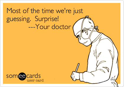 Most of the time we're just guessing.  Surprise!            ---Your doctor