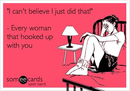 """I can't believe I just did that!""  - Every woman that hooked up with you"