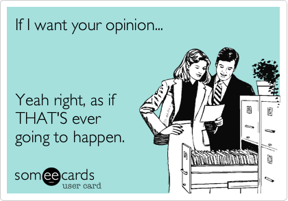 If I want your opinion...       Yeah right, as if THAT'S ever going to happen.