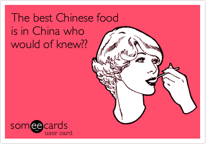 The best Chinese food is in China who would of knew??
