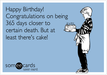 Happy Birthday! Congratulations on being 365 days closer to certain death. But at least there's cake!