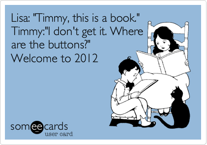 "Lisa: ""Timmy, this is a book."" Timmy:""I don't get it. Where are the buttons?"" Welcome to 2012"
