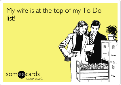 My wife is at the top of my To Do list!