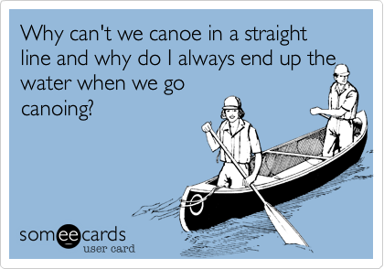 Why can't we canoe in a straight line and why do I always end up the water when we go canoing?