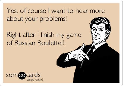 Yes, of course I want to hear more about your problems!  Right after I finish my game of Russian Roulette!!