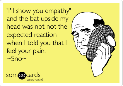 """""""I'll show you empathy"""" and the bat upside my head was not not the expected reaction when I told you that I feel your pain. %7ESno%7E"""