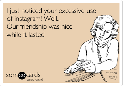 I just noticed your excessive use of instagram! Well...  Our friendship was nice while it lasted