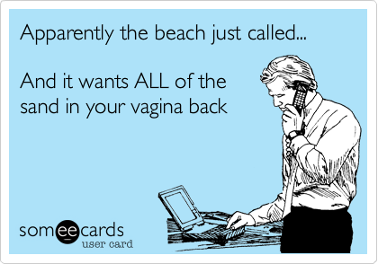 Apparently the beach just called...  And it wants ALL of the sand in your vagina back