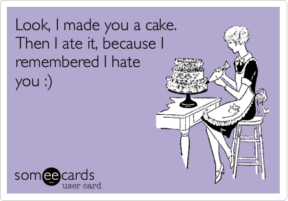 Look, I made you a cake. Then I ate it, because I  remembered I hate you :%29