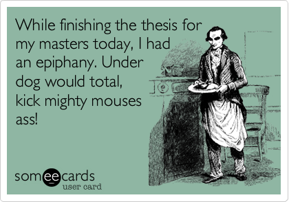 While finishing the thesis for my masters today, I had an epiphany. Under dog would total, kick mighty mouses ass!