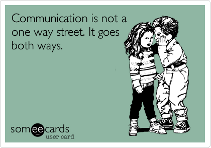 Communication is not a one way street. It goes both ways.