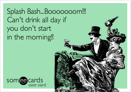 Splash Bash...Booooooom!!! Can't drink all day if  you don't start in the morning!!