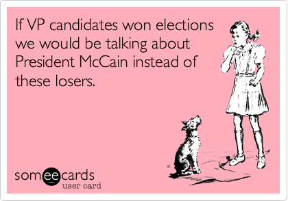 If VP candidates won elections we would be talking about President McCain instead of these losers.