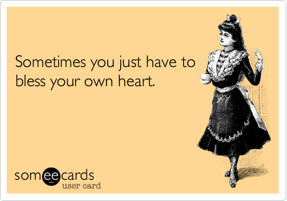 Sometimes you just have to bless your own heart.