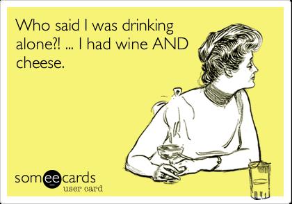 Who said I was drinking alone?! ... I had wine AND cheese.
