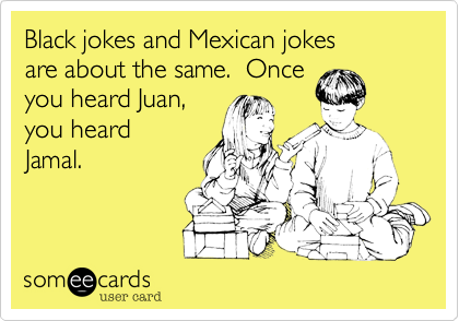 Black jokes and Mexican jokes are about the same.  Once you heard Juan, you heard Jamal.