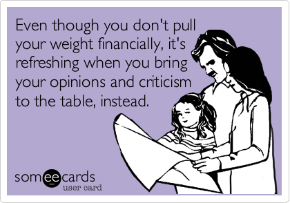Even though you don't pull  your weight financially, it's refreshing when you bring your opinions and criticism to the table, instead.